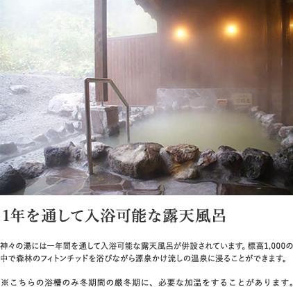 【1年を通して入浴可能な露天風呂】神々の湯には一年間を通して入浴可能な露天風呂が併設されています。標高1,000の中で森林のフィトンチッドを浴びながら源泉かけ流しの温泉に浸ることができます。※こちらの浴槽のみ冬期間の厳冬期に、必要な加温をすることがあります。