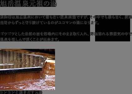 【源泉100%かけながし本物の温泉】お客様にお入り頂く温泉は、全て敷地内の自家源泉から湧き出たものをそのまま浴槽に注ぎ込んでいます。冬期間の別館露天風呂においては厳寒の旭岳ですから、やむを得ず若干の加温をさせて頂いておりますが、その場合を除いて当館では全ての浴槽に「加水」「加温」を行わない「本物の温泉」を注ぎ続けています。「自然な温泉を自然のままに」、良質かつ豊富な源泉をもつ宿でしか味わえない「本物の温泉」の魅力と効能を是非体験してみてください。