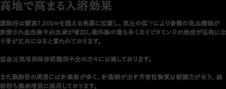 【高地で高まる入浴効果】湧駒荘は標高1,000mを超える高原に位置し、気圧の低下により骨髄の造血機能が刺激され血色素や赤血球が増加し紫外線の量も多くなりビタミンDの形成が活発になり骨が丈夫になると言われております。低血圧気味自律神経機能不全の方々には適しております。また湧駒荘の周囲には針葉樹が多く、針葉樹が出す芳香性物質は殺菌力が有り、森林浴も健康増進に適用しております。